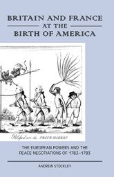 Britain and France at the Birth of America – The European Powers and the Peace Negotiations of 1782-83 - Liverpool Scholarship Online