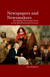 Newspapers and NewsmakersThe Dublin Nationalist Press in the Mid-Nineteenth Century