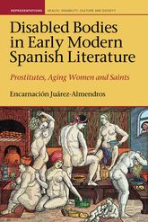 Disabled Bodies in Early Modern Spanish LiteratureProstitutes, Aging Women and Saints