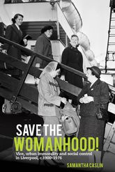 Save the Womanhood!: Vice, Urban Immorality and Social Control in Liverpool, c. 1900-1976