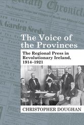 The Voice of the ProvincesThe Regional Press in Revolutionary Ireland, 1914-1921$