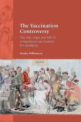 The Vaccination ControversyThe Rise, Reign and Fall of Compulsory Vaccination for Smallpox
