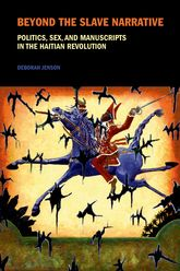 Beyond the Slave NarrativePolitics, Sex, and Manuscripts in the Haitian Revolution$