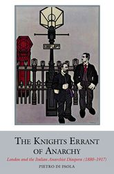 The Knights Errant of AnarchyLondon and the Italian Anarchist Diaspora (1880-1917)